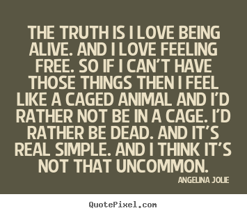 Love quotes - The truth is i love being alive. and i love..