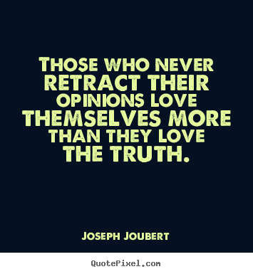 Those who never retract their opinions love themselves.. Joseph Joubert best love quotes