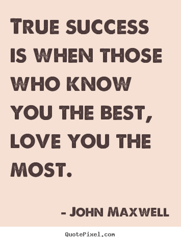 Create picture quotes about love - True success is when those who know you the best, love..