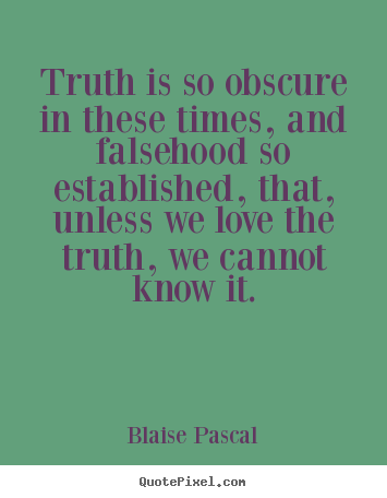 Quotes about love - Truth is so obscure in these times, and falsehood so..