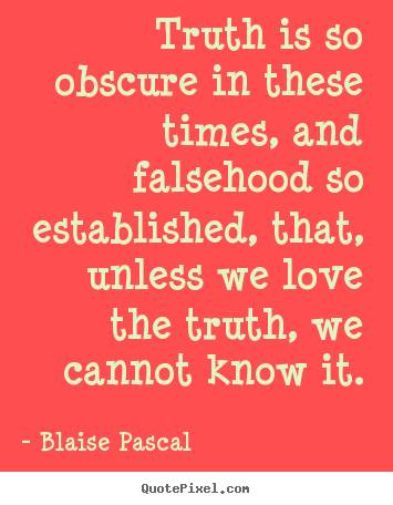 Blaise Pascal picture quotes - Truth is so obscure in these times, and falsehood so established,.. - Love quotes