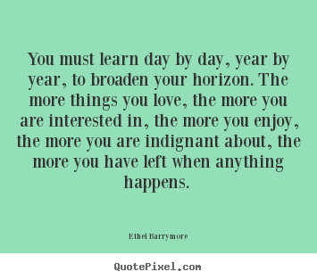 Quotes about love - You must learn day by day, year by year, to broaden your horizon...