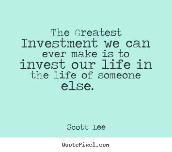 scott lee picture quote the greatest investment we can ever make is to invest our life. Black Bedroom Furniture Sets. Home Design Ideas