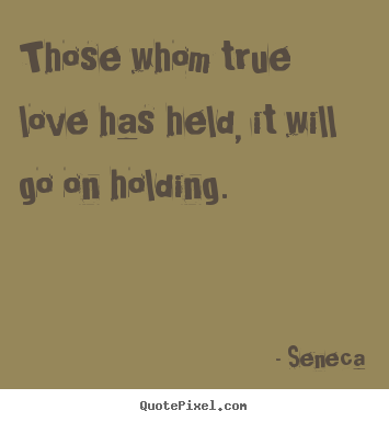 Those whom true love has held, it will go on.. Seneca great love quotes