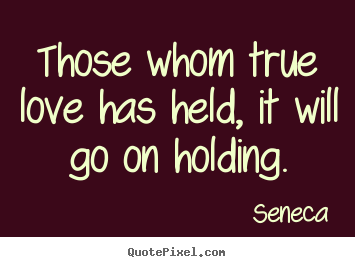 Love quotes - Those whom true love has held, it will go on holding.