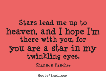 Shannon Fancher picture quotes - Stars lead me up to heaven, and i hope i'm there with you,.. - Love quote