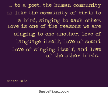 Love quotes - ... to a poet, the human community is like the community..