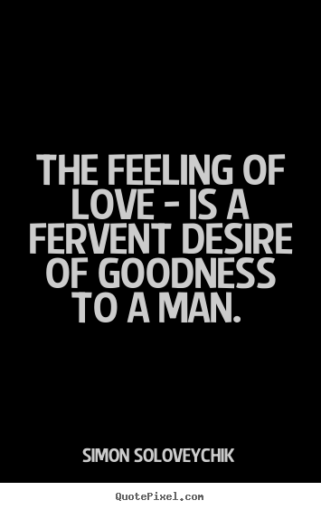 The feeling of love - is a fervent desire of.. Simon Soloveychik  love sayings