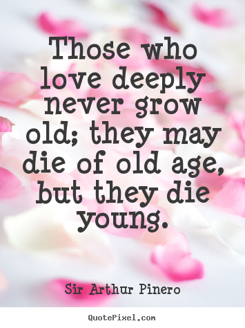 Design your own poster quotes about love - Those who love deeply never grow old; they may die of old age,..