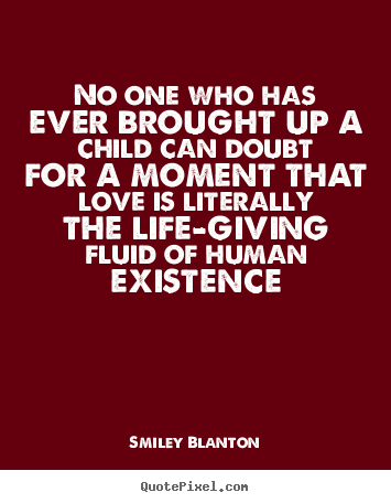 No one who has ever brought up a child can doubt.. Smiley Blanton popular love quotes