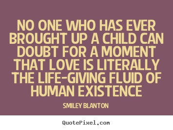 Create custom picture quote about love - No one who has ever brought up a child can doubt for a moment that love..