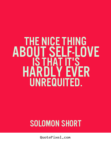 Solomon Short picture quotes - The nice thing about self-love is that it's hardly.. - Love quote