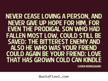Love quotes - Never cease loving a person, and never give up hope for him, for even..