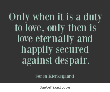 Quotes about love - Only when it is a duty to love, only then..