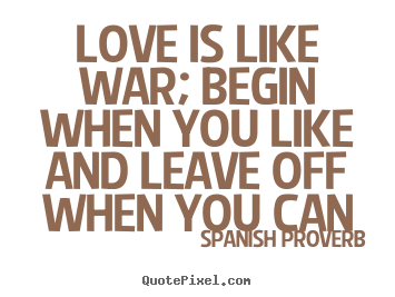 Create image quote about love - Love is like war; begin when you like and leave off when you can