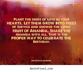 Customize picture quotes about love - Plant the seeds of love in your hearts. let them grow..