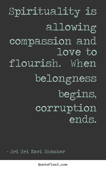 Quotes about love - Spirituality is allowing compassion and love to..