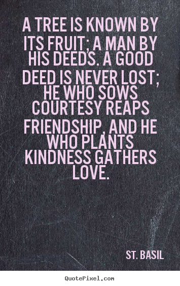 Love quotes - A tree is known by its fruit; a man by his deeds. a good..