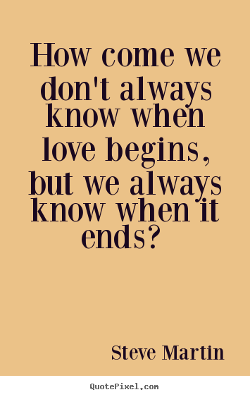 How come we don't always know when love begins,.. Steve Martin great love quotes