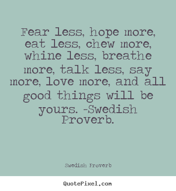Diy picture quotes about love - Fear less, hope more, eat less, chew more, whine less, breathe more,..