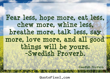 Quotes about love - Fear less, hope more, eat less, chew more, whine less, breathe more,..