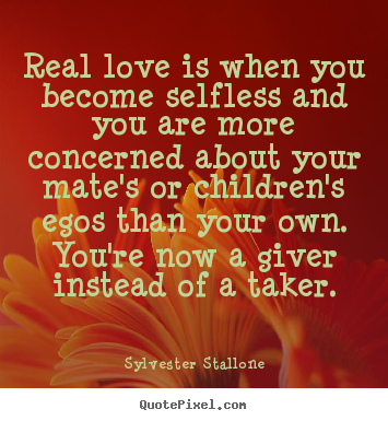 Love quotes - Real love is when you become selfless and you are more concerned..