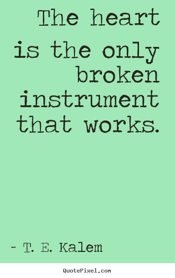 The heart is the only broken instrument that works. T. E. Kalem famous love quote