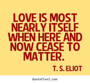Love is most nearly itself when here and.. T. S. Eliot top love sayings
