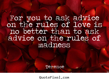 Love quotes - For you to ask advice on the rules of love is no better than..