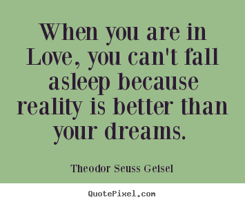 Theodor Seuss Geisel picture quotes - When you are in love, you can't fall asleep because reality.. - Love sayings