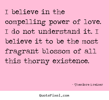 Create your own photo quotes about love - I believe in the compelling power of love...