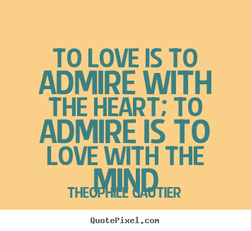 To love is to admire with the heart; to admire is to.. Theophile Gautier great love quote