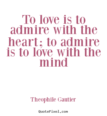 Customize photo quotes about love - To love is to admire with the heart; to admire is to love with..
