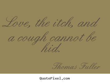 Love, the itch, and a cough cannot be hid. Thomas Fuller good love quotes