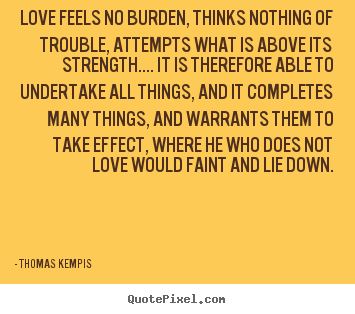Design your own photo quote about love - Love feels no burden, thinks nothing of trouble, attempts what is above..