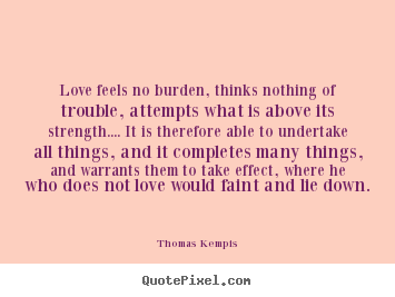 Create poster quotes about love - Love feels no burden, thinks nothing of trouble, attempts what is..