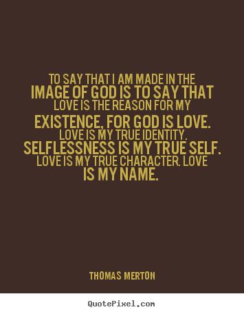 Quote about love - To say that i am made in the image of god is to say..