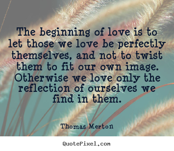 Quote about love - The beginning of love is to let those we love be perfectly themselves,..
