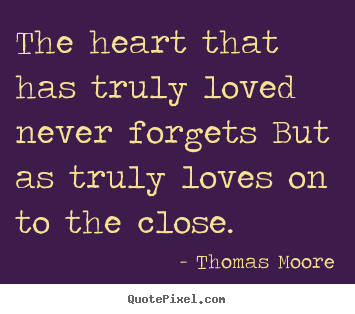 Diy picture quotes about love - The heart that has truly loved never forgets but as truly loves on to..