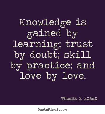 Quote About Love Knowledge Is Gained By Learning Trust By Doubt Skill