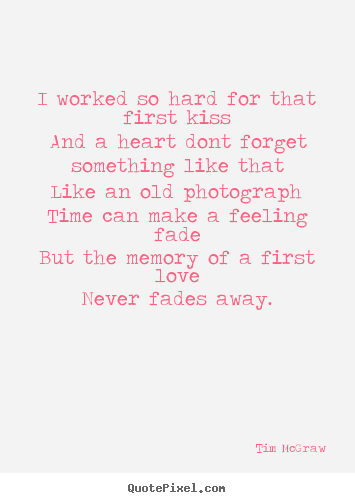 Tim McGraw picture quote - I worked so hard for that first kissand a heart dont.. - Love quotes
