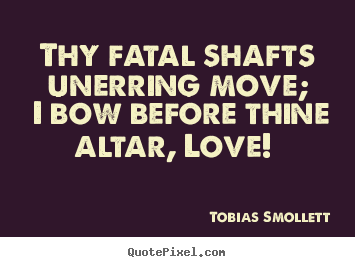 Tobias Smollett picture quotes - Thy fatal shafts unerring move; i bow before thine altar,.. - Love quotes