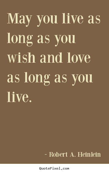Love quotes - May you live as long as you wish and love as..