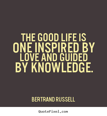 Create your own picture quotes about love - The good life is one inspired by love and guided by knowledge.