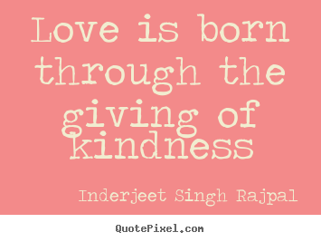 Giving Love Quotes Prepossessing Quotes About Love  Love Is Born Through The Giving Of Kindness