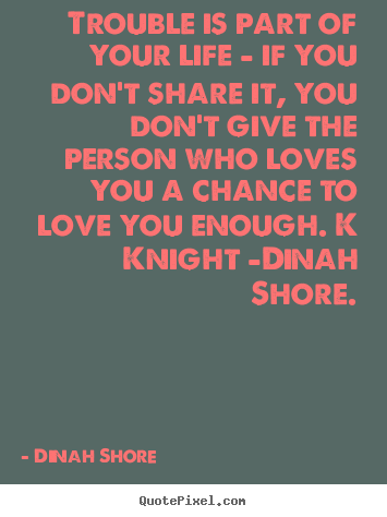 Dinah Shore picture quotes - Trouble is part of your life - if you don't share it, you don't give.. - Love quotes