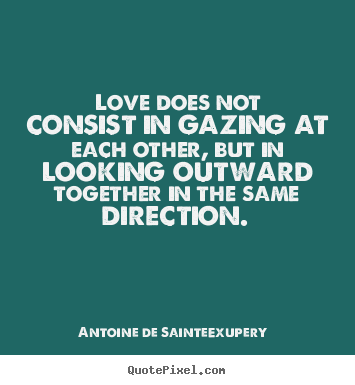 Love sayings - Love does not consist in gazing at each other,..