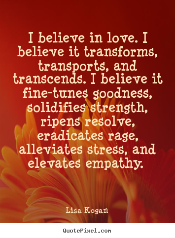 Lisa Kogan image quotes - I believe in love. i believe it transforms ...
