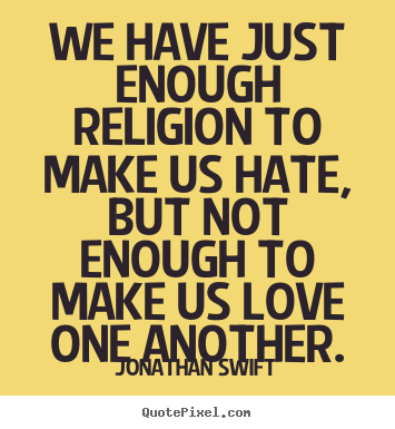 Jonathan Swift picture quotes - We have just enough religion to make us hate, but not enough to make us.. - Love quote