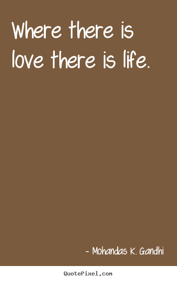 Where there is love there is life. Mohandas K. Gandhi best love quotes